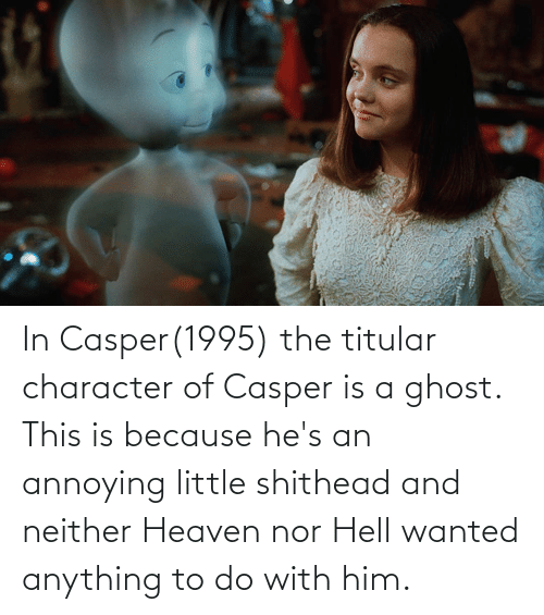 Casper: In Casper(1995) the titular character of Casper is a ghost. This is because he's an annoying little shithead and neither Heaven nor Hell wanted anything to do with him.