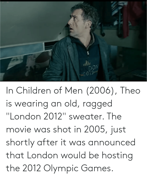 """olympic: In Children of Men (2006), Theo is wearing an old, ragged """"London 2012"""" sweater. The movie was shot in 2005, just shortly after it was announced that London would be hosting the 2012 Olympic Games."""