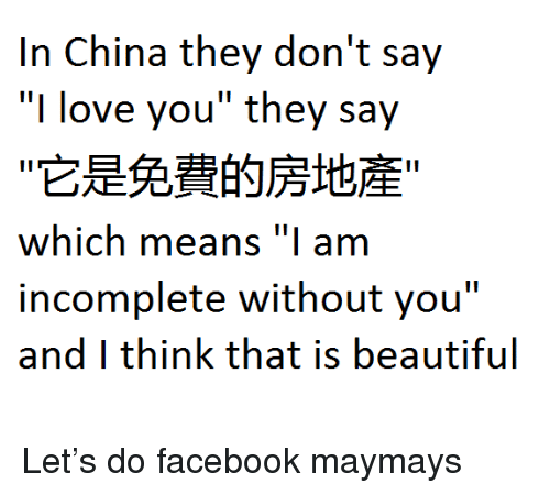 """Maymays: In China they don't say  """"I love you"""" they say  它是免費的房地産  which means """"I am  incomplete without you""""  and I think that is beautiful <p>Let&rsquo;s do facebook maymays</p>"""