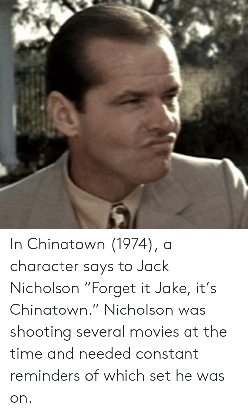 "Jack Nicholson, Movies, and Time: In Chinatown (1974), a character says to Jack Nicholson ""Forget it Jake, it's Chinatown."" Nicholson was shooting several movies at the time and needed constant reminders of which set he was on."