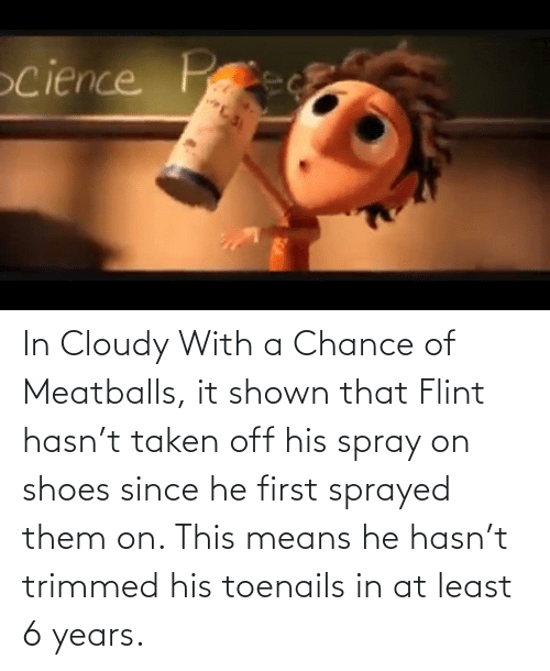 Shown: In Cloudy With a Chance of Meatballs, it shown that Flint hasn't taken off his spray on shoes since he first sprayed them on. This means he hasn't trimmed his toenails in at least 6 years.