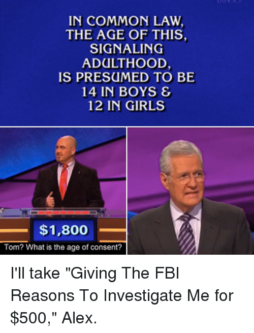 "common law: IN COMMON LAW  THE AGE OF THIS,  SIGNALING  ADULTHOOD,  IS PRESUMED TO BE  14 IN BOYS &  12 IN GIRLS  $1,800  Tom? What is the age of consent? I'll take ""Giving The FBI Reasons To Investigate Me for $500,"" Alex."