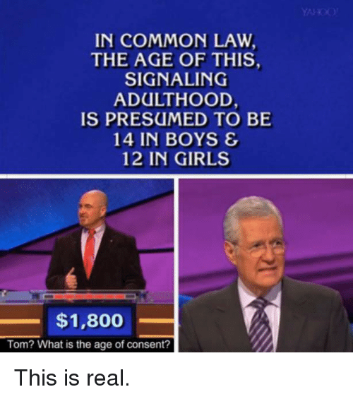 common law: IN COMMON LAW  THE AGE OF THIS,  SIGNALING  ADULTHOOD,  IS PRESUMED TO BE  14 IN BOYS &  12 IN GIRLS  $1,800  Tom? What is the age of consent? This is real.