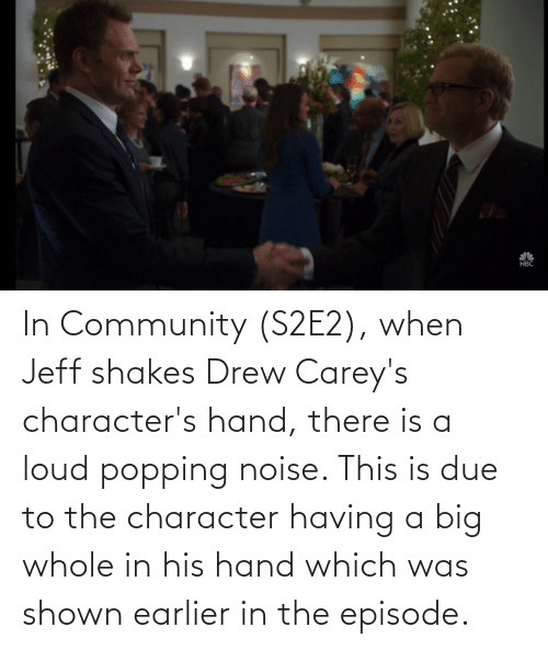Shown: In Community (S2E2), when Jeff shakes Drew Carey's character's hand, there is a loud popping noise. This is due to the character having a big whole in his hand which was shown earlier in the episode.