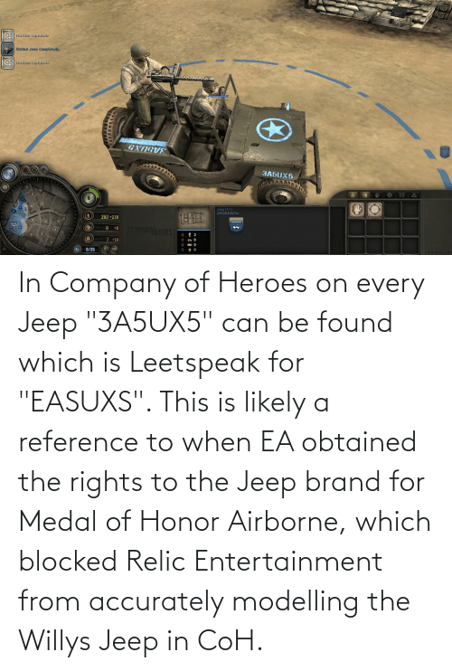 """Jeep: In Company of Heroes on every Jeep """"3A5UX5"""" can be found which is Leetspeak for """"EASUXS"""". This is likely a reference to when EA obtained the rights to the Jeep brand for Medal of Honor Airborne, which blocked Relic Entertainment from accurately modelling the Willys Jeep in CoH."""