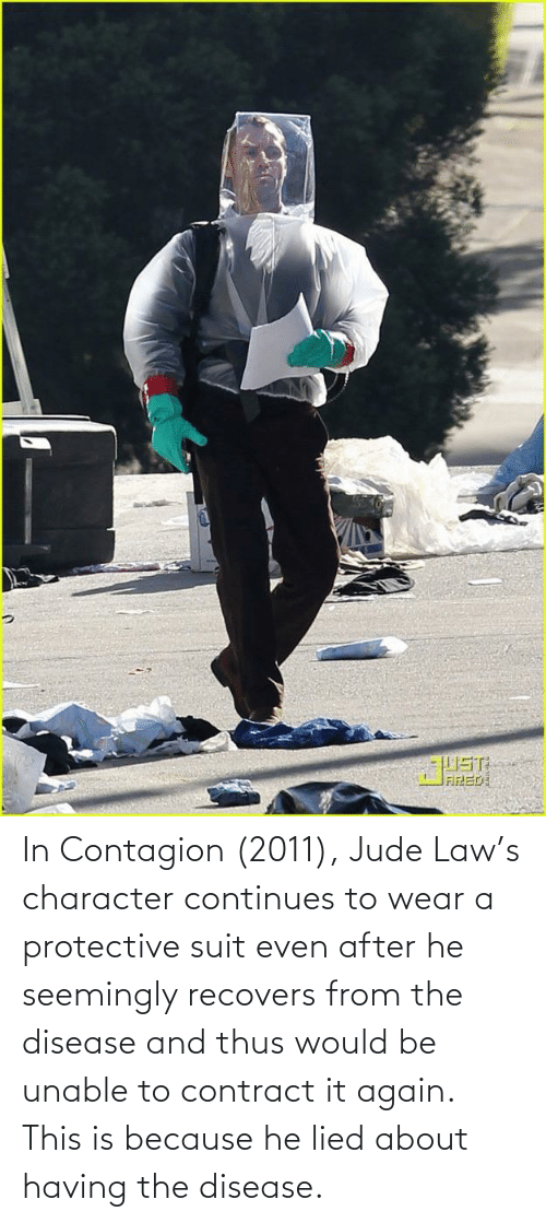 seemingly: In Contagion (2011), Jude Law's character continues to wear a protective suit even after he seemingly recovers from the disease and thus would be unable to contract it again. This is because he lied about having the disease.