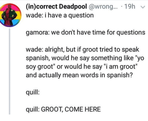 "Spanish, Yo, and Deadpool: (in)correct Deadpool @wrong.... 19h v  wade: i have a question  gamora: we don't have time for questions  wade: alright, but if groot tried to speak  spanish, would he say something like ""yo  soy groot"" or would he say ""i am groot""  and actually mean words in spanish?  quill  quill: GROOT, COME HERE"