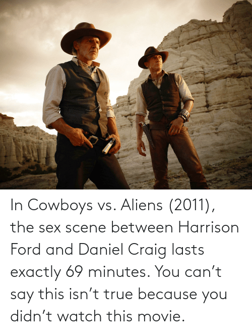 Ford: In Cowboys vs. Aliens (2011), the sex scene between Harrison Ford and Daniel Craig lasts exactly 69 minutes. You can't say this isn't true because you didn't watch this movie.