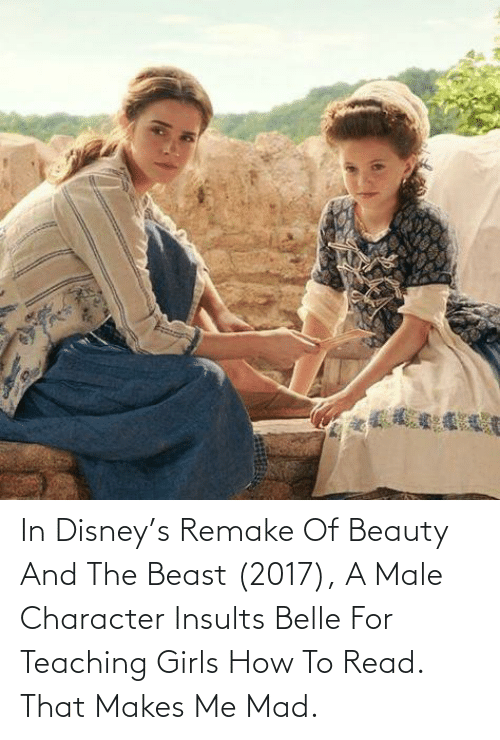 Beauty and the Beast: In Disney's Remake Of Beauty And The Beast (2017), A Male Character Insults Belle For Teaching Girls How To Read. That Makes Me Mad.