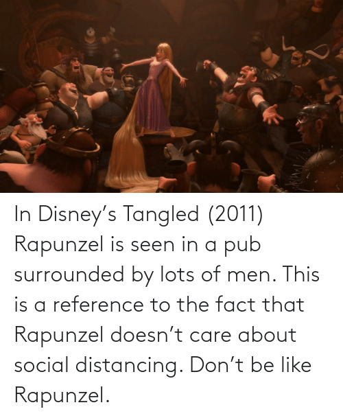 Pub: In Disney's Tangled (2011) Rapunzel is seen in a pub surrounded by lots of men. This is a reference to the fact that Rapunzel doesn't care about social distancing. Don't be like Rapunzel.