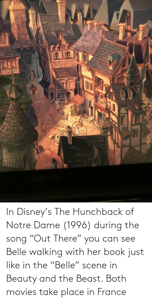 """Beauty and the Beast: In Disney's The Hunchback of Notre Dame (1996) during the song """"Out There"""" you can see Belle walking with her book just like in the """"Belle"""" scene in Beauty and the Beast. Both movies take place in France"""