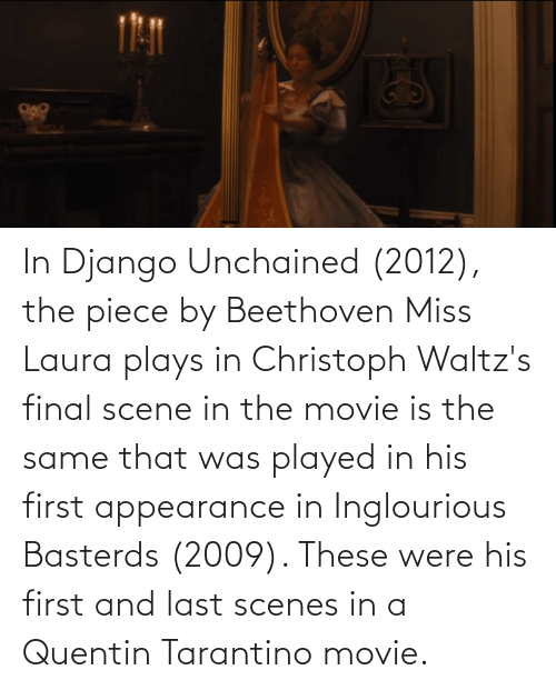 Final Scene: In Django Unchained (2012), the piece by Beethoven Miss Laura plays in Christoph Waltz's final scene in the movie is the same that was played in his first appearance in Inglourious Basterds (2009). These were his first and last scenes in a Quentin Tarantino movie.