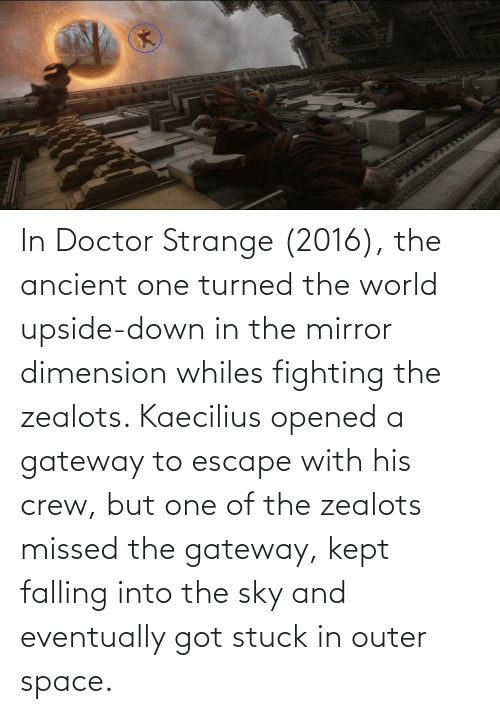 falling: In Doctor Strange (2016), the ancient one turned the world upside-down in the mirror dimension whiles fighting the zealots. Kaecilius opened a gateway to escape with his crew, but one of the zealots missed the gateway, kept falling into the sky and eventually got stuck in outer space.