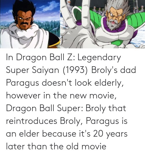 Dragon Ball Super: In Dragon Ball Z: Legendary Super Saiyan (1993) Broly's dad Paragus doesn't look elderly, however in the new movie, Dragon Ball Super: Broly that reintroduces Broly, Paragus is an elder because it's 20 years later than the old movie
