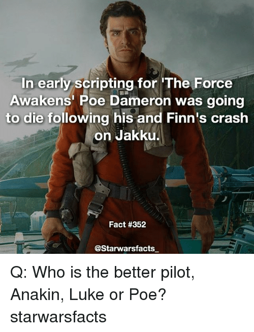 Poe Dameron: In early scripting for The Force  Awakens Poe Dameron was going  to die following his and Finn's crash  on Jakku.  Fact #352  @Starwarsfacts Q: Who is the better pilot, Anakin, Luke or Poe? starwarsfacts