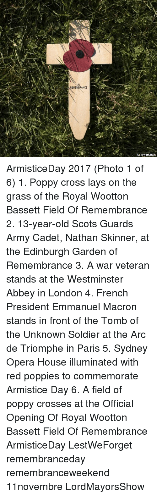 Emmanuel Macron: IN  EMEMBRANCE  GETTY IMAGES ArmisticeDay 2017 (Photo 1 of 6) 1. Poppy cross lays on the grass of the Royal Wootton Bassett Field Of Remembrance 2. 13-year-old Scots Guards Army Cadet, Nathan Skinner, at the Edinburgh Garden of Remembrance 3. A war veteran stands at the Westminster Abbey in London 4. French President Emmanuel Macron stands in front of the Tomb of the Unknown Soldier at the Arc de Triomphe in Paris 5. Sydney Opera House illuminated with red poppies to commemorate Armistice Day 6. A field of poppy crosses at the Official Opening Of Royal Wootton Bassett Field Of Remembrance ArmisticeDay LestWeForget remembranceday remembranceweekend 11novembre LordMayorsShow