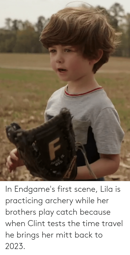practicing: In Endgame's first scene, Lila is practicing archery while her brothers play catch because when Clint tests the time travel he brings her mitt back to 2023.