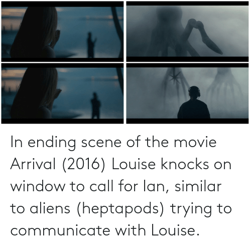 Communicate: In ending scene of the movie Arrival (2016) Louise knocks on window to call for Ian, similar to aliens (heptapods) trying to communicate with Louise.