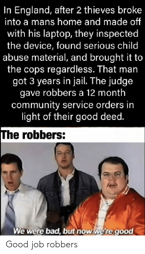 In Jail: In England, after 2 thieves broke  into a mans home and made of  with his laptop, they inspected  the device, found serious child  abuse material, and brought it to  the cops regardless. That man  got 3 years in jail. The judge  gave robbers a 12 month  community service orders in  light of their good deed.  The robbers:  We were bad, but now we're good Good job robbers
