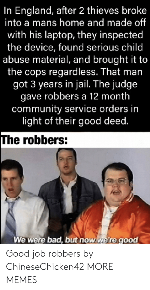 In Jail: In England, after 2 thieves broke  into a mans home and made of  with his laptop, they inspected  the device, found serious child  abuse material, and brought it to  the cops regardless. That man  got 3 years in jail. The judge  gave robbers a 12 month  community service orders in  light of their good deed.  The robbers:  We were bad, but now we're good Good job robbers by ChineseChicken42 MORE MEMES