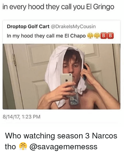 El Chapo, Memes, and Narcos: in every hood they call you El Gringo  Droptop Golf Cart @DrakelsMyCousin  In my hood they call me El Chapo  8/14/17, 1:23 PM Who watching season 3 Narcos tho 😤 @savagememesss