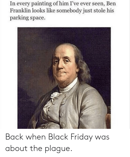 Ben Franklin: In every painting of him I've ever seen, Ben  Franklin looks like somebody just stole his  parking space. Back when Black Friday was about the plague.