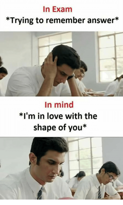 Shape Of You: In Exam  *Trying to remember answer*  In mind  *I'm in love with the  shape of you*