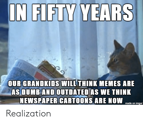 Grandkids: IN FIFTY YEARS  OUR GRANDKIDS WILL THINK MEMES ARE  AS DUMB AND OUTDATED AS WE THINK  NEWSPAPER CARTOONS ARE NOW  made on imgur Realization