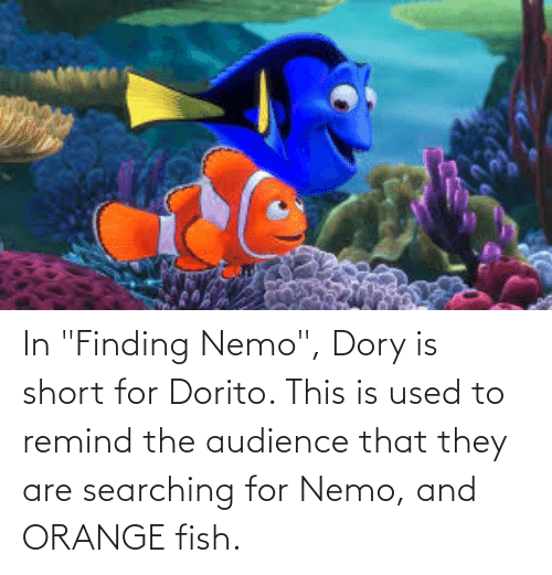 """orange fish: In """"Finding Nemo"""", Dory is short for Dorito. This is used to remind the audience that they are searching for Nemo, and ORANGE fish."""