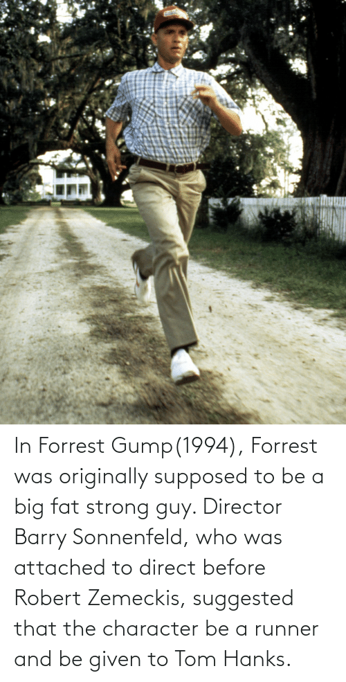 Direct: In Forrest Gump(1994), Forrest was originally supposed to be a big fat strong guy. Director Barry Sonnenfeld, who was attached to direct before Robert Zemeckis, suggested that the character be a runner and be given to Tom Hanks.