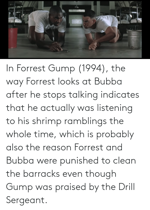 He Stops: In Forrest Gump (1994), the way Forrest looks at Bubba after he stops talking indicates that he actually was listening to his shrimp ramblings the whole time, which is probably also the reason Forrest and Bubba were punished to clean the barracks even though Gump was praised by the Drill Sergeant.