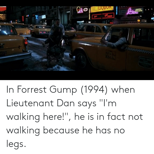 "dan: In Forrest Gump (1994) when Lieutenant Dan says ""I'm walking here!"", he is in fact not walking because he has no legs."