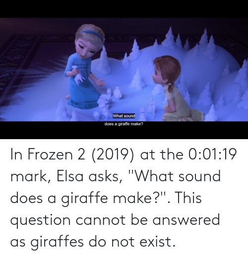 """Giraffe: In Frozen 2 (2019) at the 0:01:19 mark, Elsa asks, """"What sound does a giraffe make?"""". This question cannot be answered as giraffes do not exist."""