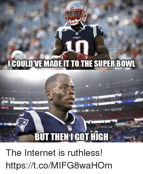 Ruthless: in  @FUNNIESTNFLMEMES  ICOULDVE MADEIT TOTHE SUPER BOWL  BUT THEN IGOT HIGH The Internet is ruthless! https://t.co/MIFG8waHOm