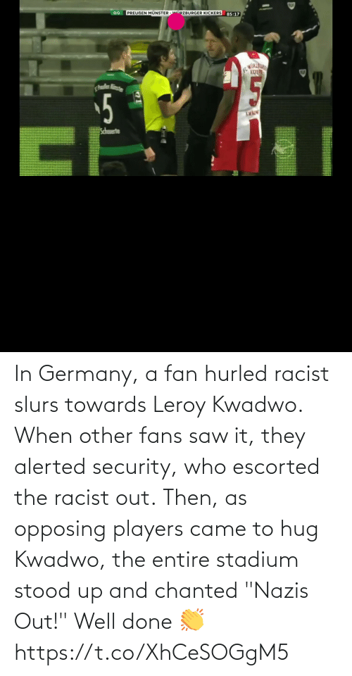 "security: In Germany, a fan hurled racist slurs towards Leroy Kwadwo.  When other fans saw it, they alerted security, who escorted the racist out.  Then, as opposing players came to hug Kwadwo, the entire stadium stood up and chanted ""Nazis Out!""  Well done 👏  https://t.co/XhCeSOGgM5"