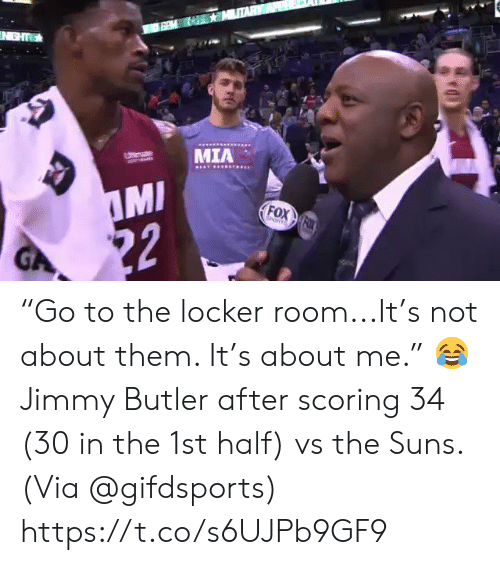 "Jimmy Butler, Memes, and 🤖: IN GHT  MIA  Utemate  MI  22  FOX FOX  EORTS  GA ""Go to the locker room...It's not about them. It's about me.""    😂 Jimmy Butler after scoring 34 (30 in the 1st half) vs the Suns.   (Via @gifdsports) https://t.co/s6UJPb9GF9"