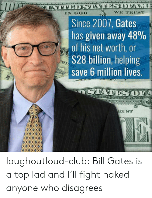 disagrees: IN GOD  WE TRUST  Since 2007, Gates  has given away 48%  of his net worth, or  S28 billion, helping  save 6 million lives.  A  RUST laughoutloud-club:  Bill Gates is a top lad and I'll fight naked anyone who disagrees