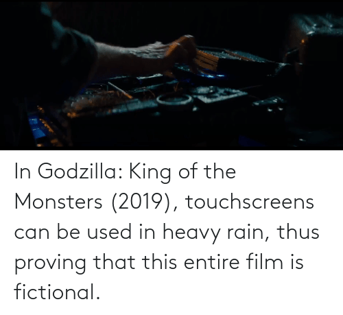 thus: In Godzilla: King of the Monsters (2019), touchscreens can be used in heavy rain, thus proving that this entire film is fictional.