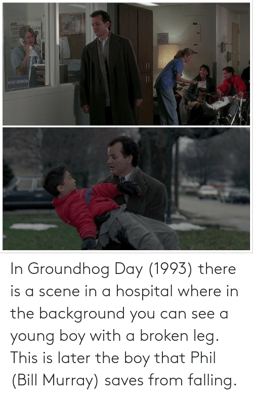 falling: In Groundhog Day (1993) there is a scene in a hospital where in the background you can see a young boy with a broken leg. This is later the boy that Phil (Bill Murray) saves from falling.