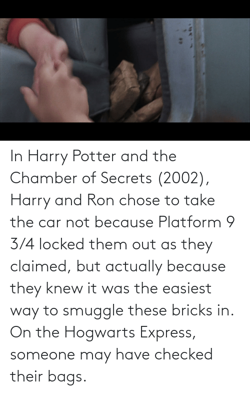 Harry Potter: In Harry Potter and the Chamber of Secrets (2002), Harry and Ron chose to take the car not because Platform 9 3/4 locked them out as they claimed, but actually because they knew it was the easiest way to smuggle these bricks in. On the Hogwarts Express, someone may have checked their bags.