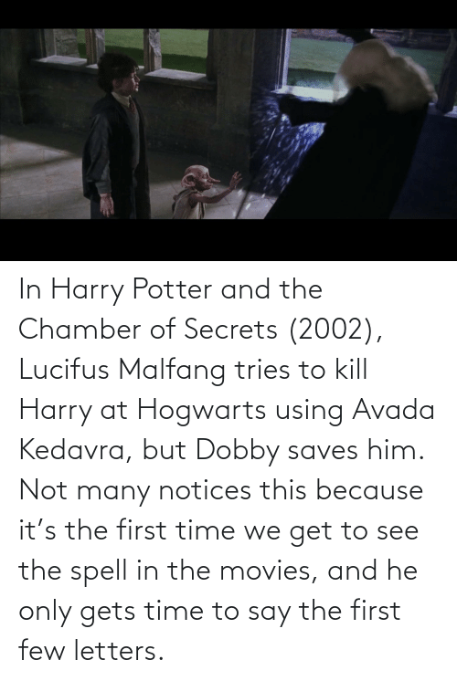Harry Potter: In Harry Potter and the Chamber of Secrets (2002), Lucifus Malfang tries to kill Harry at Hogwarts using Avada Kedavra, but Dobby saves him. Not many notices this because it's the first time we get to see the spell in the movies, and he only gets time to say the first few letters.