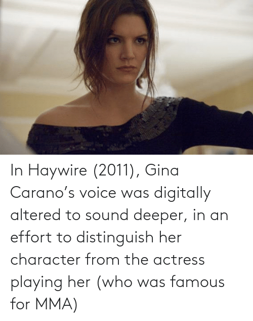 sound: In Haywire (2011), Gina Carano's voice was digitally altered to sound deeper, in an effort to distinguish her character from the actress playing her (who was famous for MMA)