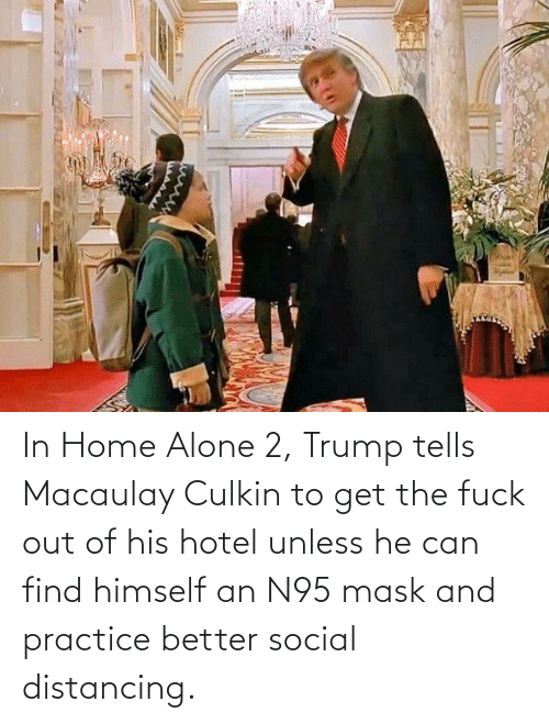 Fuck Out: In Home Alone 2, Trump tells Macaulay Culkin to get the fuck out of his hotel unless he can find himself an N95 mask and practice better social distancing.