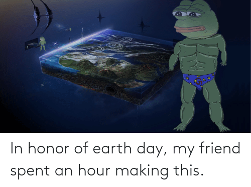 Earth Day: In honor of earth day, my friend spent an hour making this.