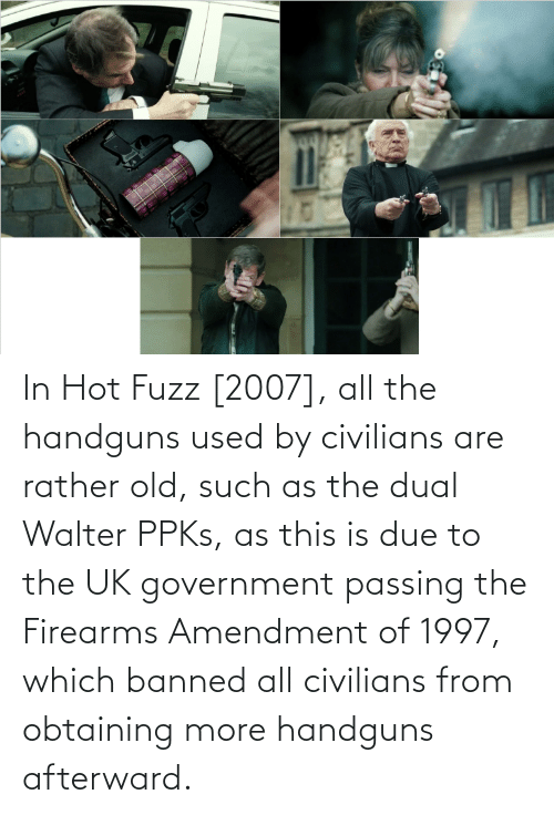 Civilians: In Hot Fuzz [2007], all the handguns used by civilians are rather old, such as the dual Walter PPKs, as this is due to the UK government passing the Firearms Amendment of 1997, which banned all civilians from obtaining more handguns afterward.