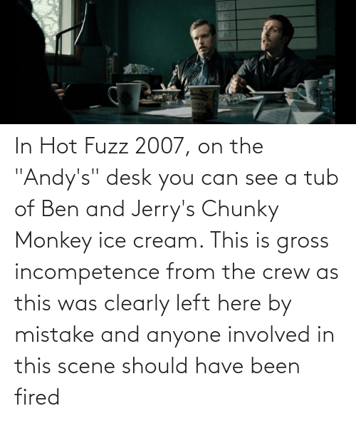 """tub: In Hot Fuzz 2007, on the """"Andy's"""" desk you can see a tub of Ben and Jerry's Chunky Monkey ice cream. This is gross incompetence from the crew as this was clearly left here by mistake and anyone involved in this scene should have been fired"""