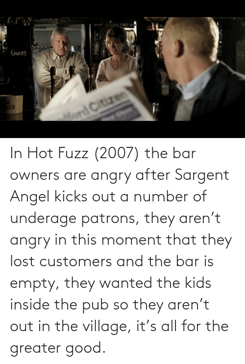 Pub: In Hot Fuzz (2007) the bar owners are angry after Sargent Angel kicks out a number of underage patrons, they aren't angry in this moment that they lost customers and the bar is empty, they wanted the kids inside the pub so they aren't out in the village, it's all for the greater good.