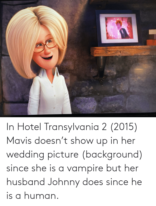 Hotel: In Hotel Transylvania 2 (2015) Mavis doesn't show up in her wedding picture (background) since she is a vampire but her husband Johnny does since he is a human.