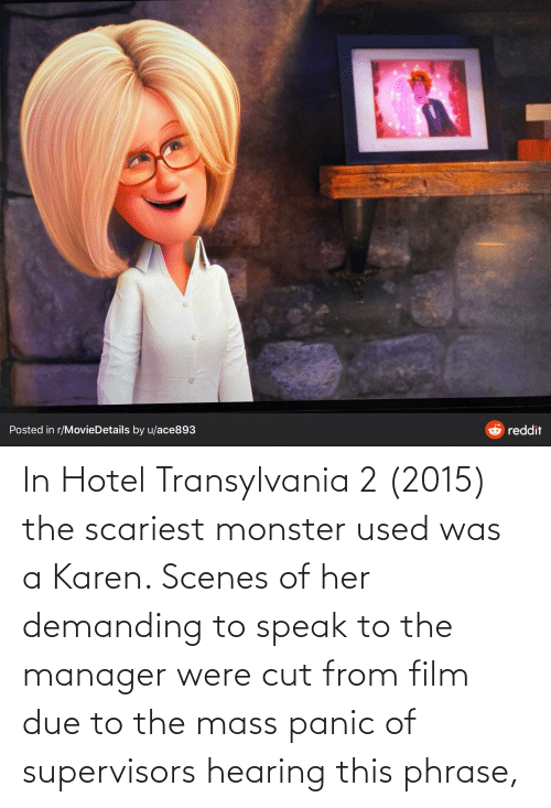 phrase: In Hotel Transylvania 2 (2015) the scariest monster used was a Karen. Scenes of her demanding to speak to the manager were cut from film due to the mass panic of supervisors hearing this phrase,