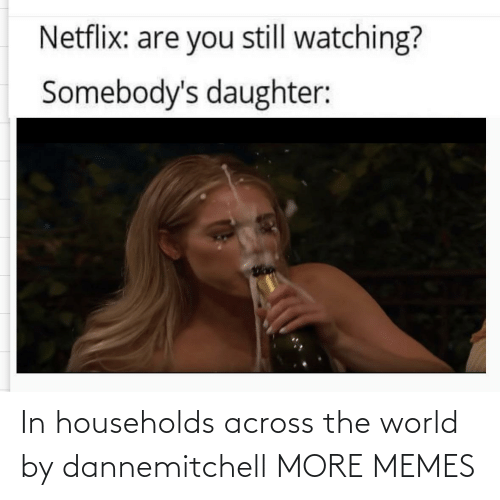 Across: In households across the world by dannemitchell MORE MEMES